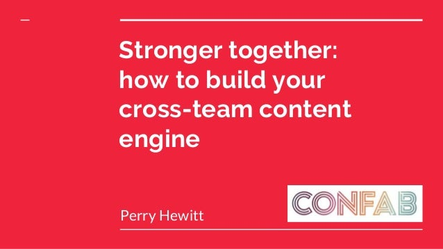 Stronger together: how to build your cross-team content engine Perry Hewitt