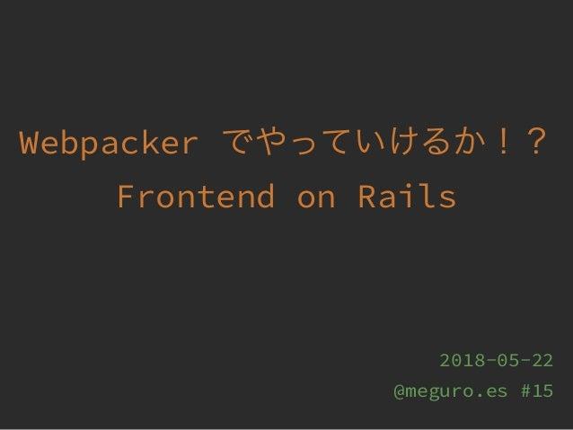 Webpacker Frontend on Rails 2018-05-22 @meguro.es #15