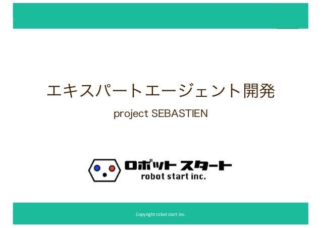 ##ロロボボススタタ勉勉強強会会 エキスパートエージェント開発 project SEBASTIEN Copyright robot start inc.