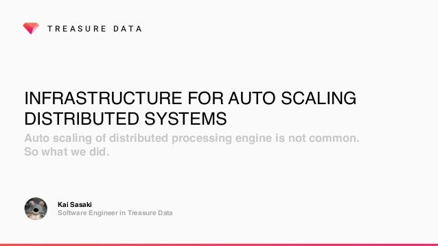 T R E A S U R E D A T A INFRASTRUCTURE FOR AUTO SCALING DISTRIBUTED SYSTEMS Auto scaling of distributed processing engine ...