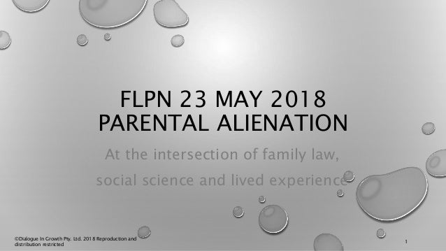 FLPN 23 MAY 2018 PARENTAL ALIENATION At the intersection of family law, social science and lived experience ©Dialogue In G...