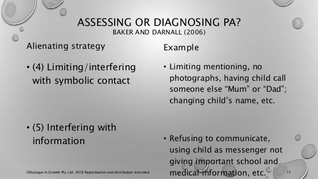 ASSESSING OR DIAGNOSING PA? BAKER AND DARNALL (2006) Alienating strategy • (4) Limiting/interfering with symbolic contact ...