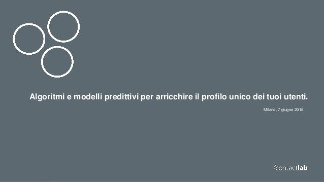 Milano, 7 giugno 2018 Algoritmi e modelli predittivi per arricchire il profilo unico dei tuoi utenti.