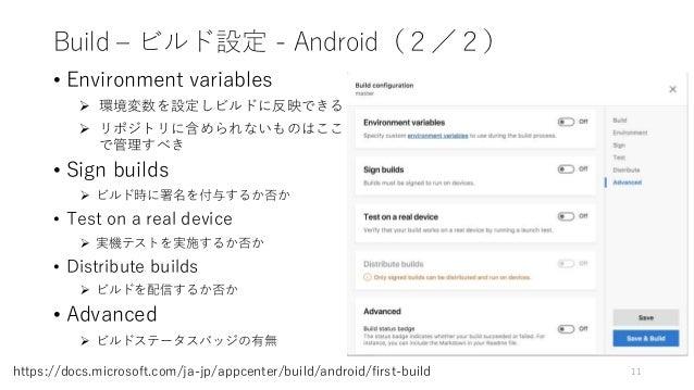 Build – ビルド設定 - Android(2/2) • Environment variables  環境変数を設定しビルドに反映できる  リポジトリに含められないものはここ で管理すべき • Sign builds  ビルド時に署...