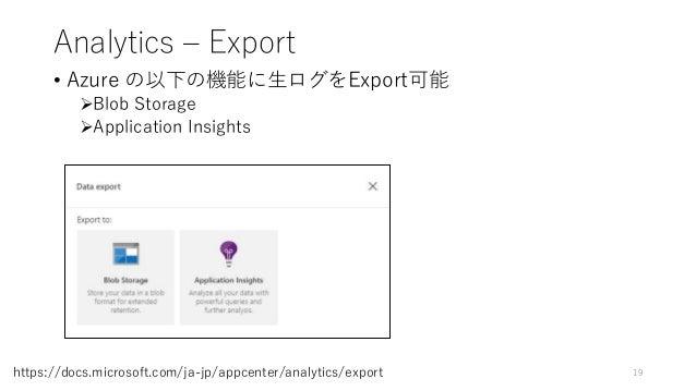 Analytics – Export • Azure の以下の機能に生ログをExport可能 Blob Storage Application Insights 19https://docs.microsoft.com/ja-jp/appc...