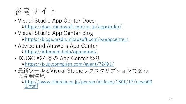 参考サイト • Visual Studio App Center Docs https://docs.microsoft.com/ja-jp/appcenter/ • Visual Studio App Center Blog https:...