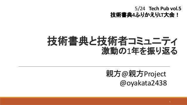 技術書典と技術者コミュニティ 激動の1年を振り返る 親方@親方Project @oyakata2438 1 5/24 Tech Pub vol.5 技術書典4ふりかえりLT大会!