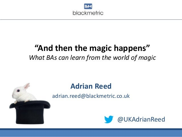 """""""And then the magic happens"""" What BAs can learn from the world of magic Adrian Reed adrian.reed@blackmetric.co.uk @UKAdria..."""