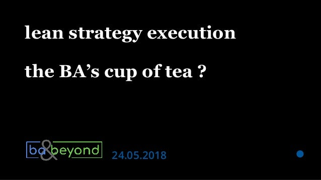| BA & Beyond — 2018.05.24 — lean strategy execution: the BA's cup of tea ? @filiphdr lean strategy execution the BA's cup...