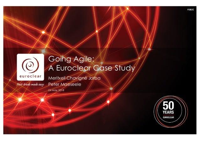 PUBLIC Going Agile: A Euroclear Case Study Meritxell Chavigné Jorba Peter Maeseele 24 May 2018