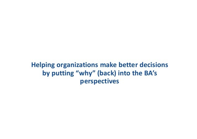 """Helping organizations make better decisions by putting """"why"""" (back) into the BA's perspectives"""