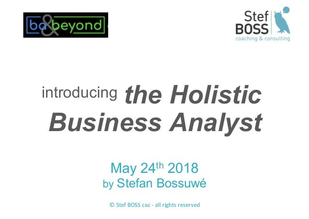 © Stef BOSS c&c - all rights reserved the Holistic Business Analyst May 24th 2018 by Stefan Bossuwé introducing