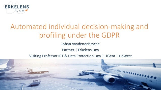 Automated individual decision-making and profiling under the GDPR Johan Vandendriessche Partner | Erkelens Law Visiting Pr...