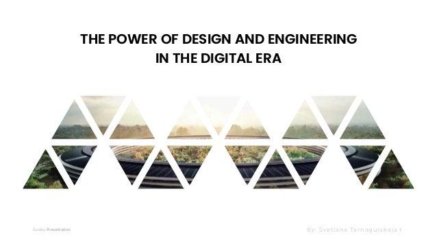 Eureka Presentation 1 THE POWER OF DESIGN AND ENGINEERING IN THE DIGITAL ERA By: Svetlana Tarnagurskaja