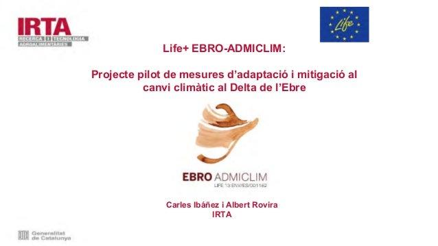Carles Ibáñez i Albert Rovira IRTA Life+ EBRO-ADMICLIM: Projecte pilot de mesures d'adaptació i mitigació al canvi climàti...