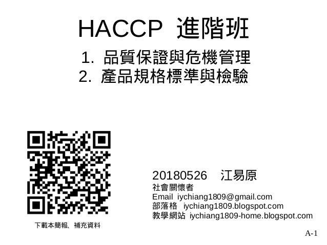 A-1 HACCP 進階班 1. 品質保證與危機管理 2. 產品規格標準與檢驗 下載本簡報、補充資料 20180526 江易原 社會關懷者 Email iychiang1809@gmail.com 部落格 iychiang1809.blogsp...