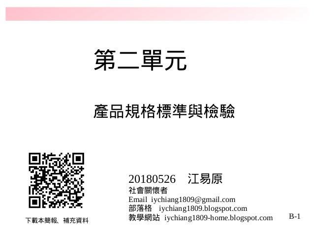 B-1 第二單元 產品規格標準與檢驗 下載本簡報、補充資料 20180526 江易原 社會關懷者 Email iychiang1809@gmail.com 部落格 iychiang1809.blogspot.com 教學網站 iychiang1...