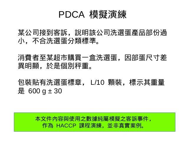 PDCA 模擬演練 某公司接到客訴,說明該公司洗選蛋產品部份過 小,不合洗選蛋分類標準。 消費者至某超市購買一盒洗選蛋,因部蛋尺寸差 異明顯,於是個別秤重。 包裝貼有洗選蛋標章, L/10 顆裝,標示其重量 是 600 g ± 30 本文件內容...