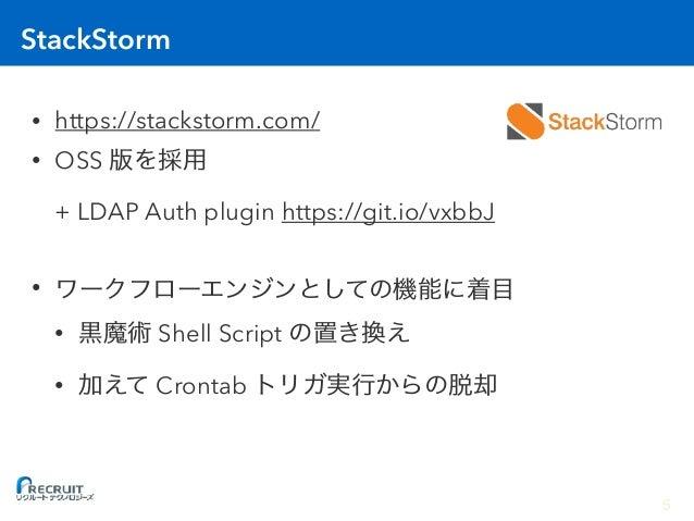 StackStorm • https://stackstorm.com/ • OSS  + LDAP Auth plugin https://git.io/vxbbJ • • Shell Script • Crontab 5