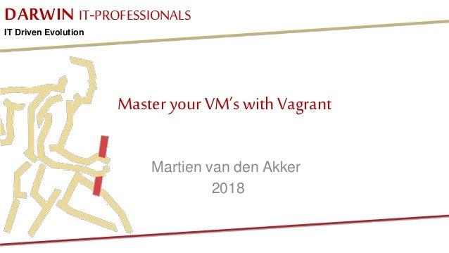 DARWIN IT-PROFESSIONALS IT Driven Evolution Master your VM's withVagrant Martien van den Akker 2018