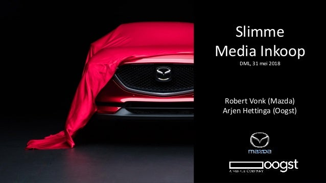 Slimme Media Inkoop DML, 31 mei 2018 Robert Vonk (Mazda) Arjen Hettinga (Oogst)