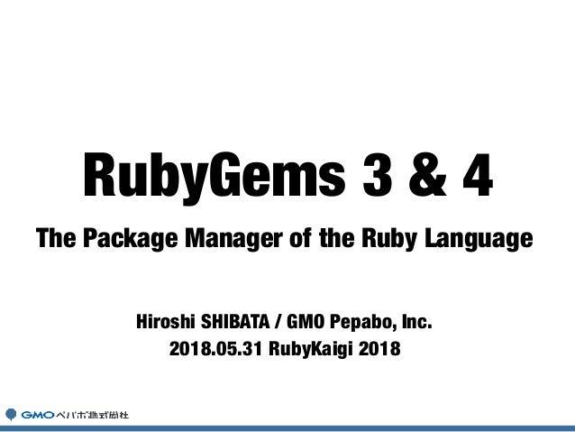 The Package Manager of the Ruby Language Hiroshi SHIBATA / GMO Pepabo, Inc. 2018.05.31 RubyKaigi 2018 RubyGems 3 & 4
