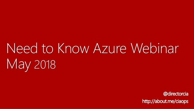 Need to Know Azure Webinar May 2018 @directorcia http://about.me/ciaops
