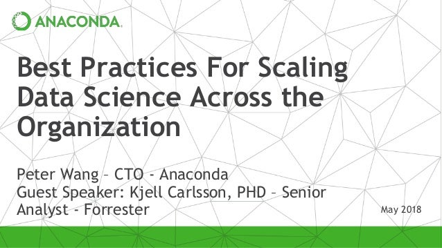 Best Practices For Scaling Data Science Across the Organization Peter Wang – CTO - Anaconda Guest Speaker: Kjell Carlsson,...