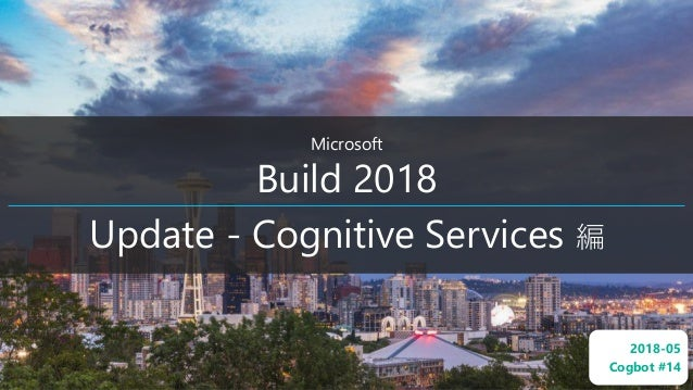 Microsoft Build 2018 Update - Cognitive Services 編 2018-05 Cogbot #14
