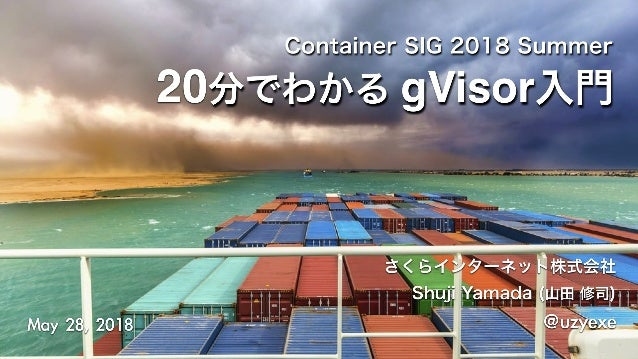 Container SIG 2018 Summer さくらインターネット株式会社 Shuji Yamada (山田 修司) @uzyexeMay28,2018 20分でわかる gVisor入門