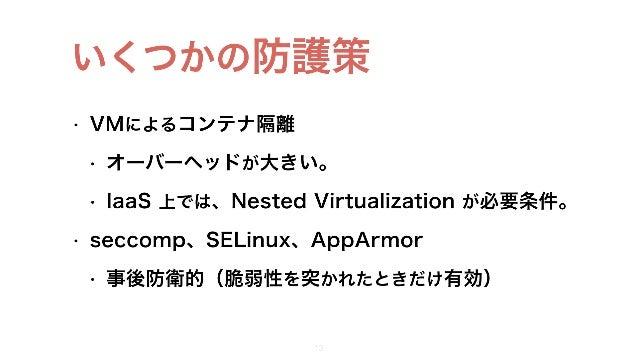 • VMによるコンテナ隔離 • オーバーヘッドが大きい。 • IaaS 上では、Nested Virtualization が必要条件。 • seccomp、SELinux、AppArmor • 事後防衛的(脆弱性を突かれたときだけ有効) 11...