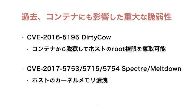 過去、コンテナにも影響した重大な脆弱性 • CVE-2016-5195 DirtyCow • コンテナから脱獄してホストのroot権限を奪取可能 • CVE-2017-5753/5715/5754 Spectre/Meltdown • ホスト...