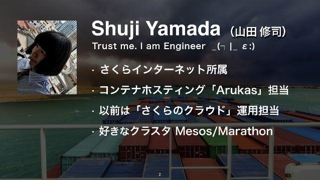 Shuji Yamada • さくらインターネット所属 • コンテナホスティング「Arukas」担当 • 以前は「さくらのクラウド」運用担当 • 好きなクラスタ Mesos/Marathon (山田 修司) Trust me. I am Eng...