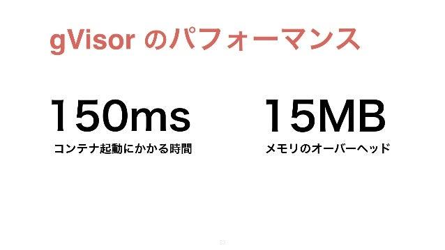 gVisor のパフォーマンス 21 150ms 15MB コンテナ起動にかかる時間 メモリのオーバーヘッド