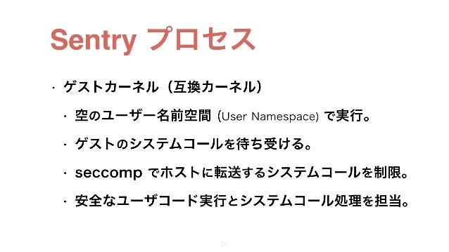 Sentry プロセス • ゲストカーネル(互換カーネル) • 空のユーザー名前空間 (User Namespace) で実行。 • ゲストのシステムコールを待ち受ける。 • seccomp でホストに転送するシステムコールを制限。 • 安全な...