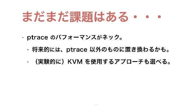 • ptrace のパフォーマンスがネック。 • 将来的には、ptrace 以外のものに置き換わるかも。 • (実験的に)KVM を使用するアプローチも選べる。 28 まだまだ課題はある・・・