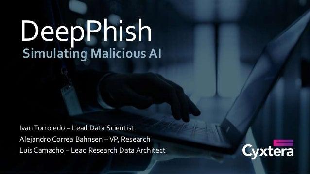 DeepPhish Simulating Malicious AI IvanTorroledo – Lead Data Scientist Alejandro Correa Bahnsen –VP, Research Luis Camacho ...