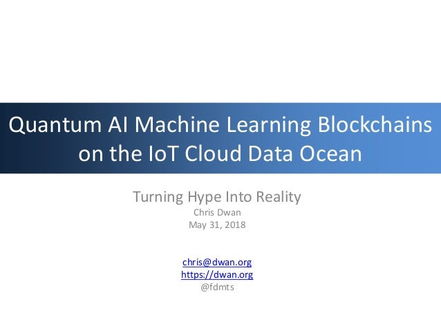 Quantum AI Machine Learning Blockchains on the IoT Cloud Data Ocean Turning Hype Into Reality Chris Dwan May 31, 2018 chri...