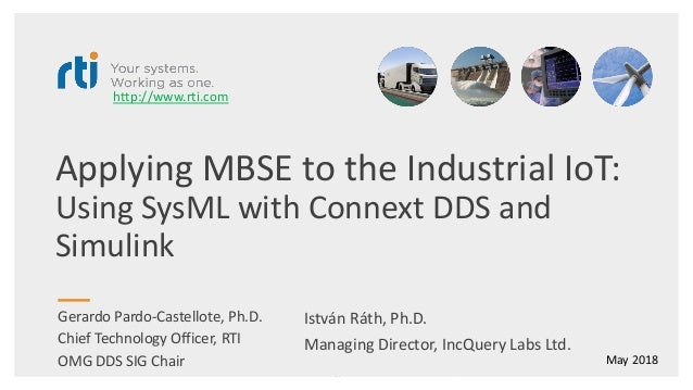 Applying MBSE to the Industrial IoT: Using SysML with Connext DDS and Simulink Gerardo Pardo-Castellote, Ph.D. Chief Techn...