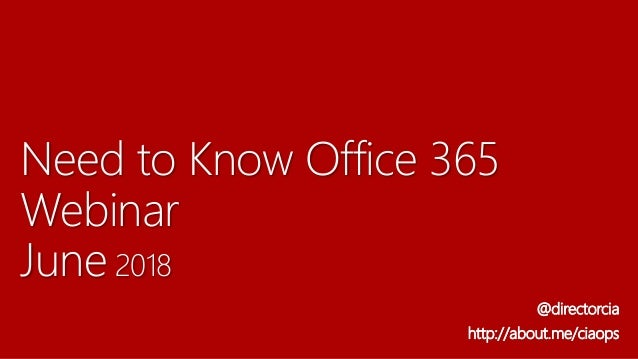 Need to Know Office 365 Webinar June 2018 @directorcia http://about.me/ciaops