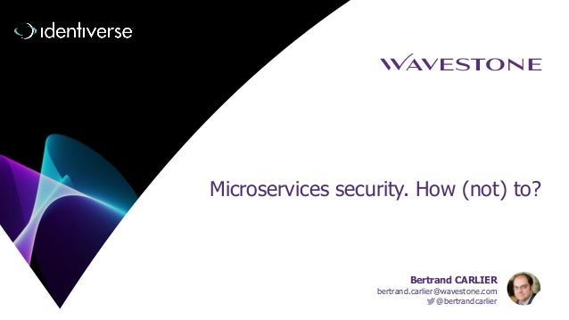 Microservices security. How (not) to? Bertrand CARLIER bertrand.carlier@wavestone.com @bertrandcarlier