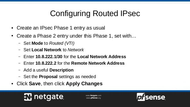 Configuring Routed IPsec ● Create an IPsec Phase 1 entry as usual ● Create a Phase 2 entry under this Phase 1, set with… –...