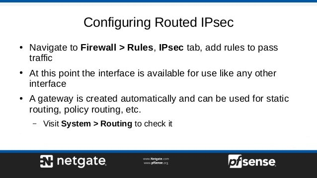 Configuring Routed IPsec ● Navigate to Firewall > Rules, IPsec tab, add rules to pass traffic ● At this point the interfac...