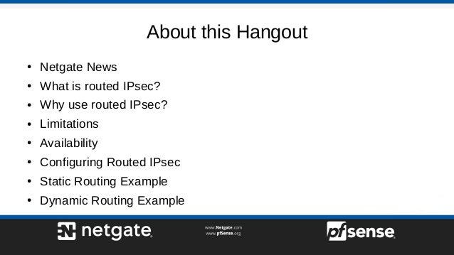 About this Hangout ● Netgate News ● What is routed IPsec? ● Why use routed IPsec? ● Limitations ● Availability ● Configuri...