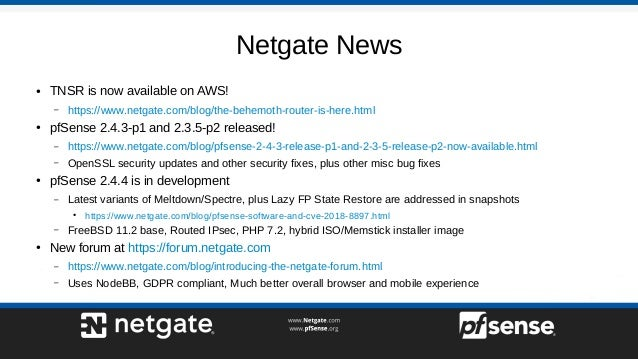 Netgate News ● TNSR is now available on AWS! – https://www.netgate.com/blog/the-behemoth-router-is-here.html ● pfSense 2.4...