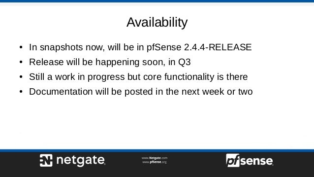 Availability ● In snapshots now, will be in pfSense 2.4.4-RELEASE ● Release will be happening soon, in Q3 ● Still a work i...