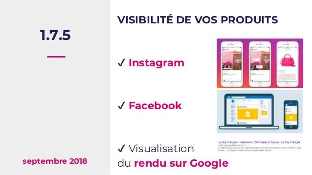 1.7.5 septembre 2018 VISIBILITÉ DE VOS PRODUITS ✔ Instagram ✔ Facebook ✔ Visualisation du rendu sur Google