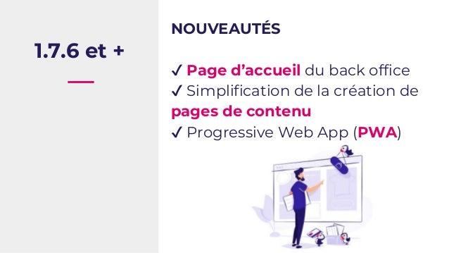 1.7.6 et + NOUVEAUTÉS ✔ Page d'accueil du back office ✔ Simplification de la création de pages de contenu ✔ Progressive We...