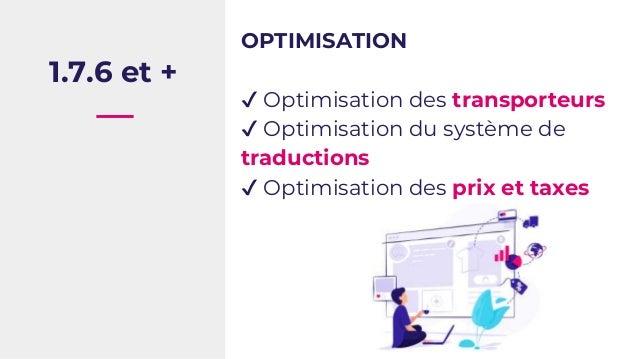 1.7.6 et + OPTIMISATION ✔ Optimisation des transporteurs ✔ Optimisation du système de traductions ✔ Optimisation des prix ...