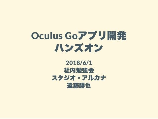 Oculus Goアプリ開発 ハンズオン 2018/6/1 社内勉強会 スタジオ・アルカナ 遠藤勝也